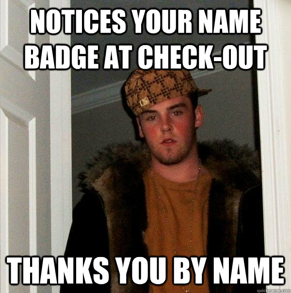 Notices your name badge at check-out Thanks you by name - Notices your name badge at check-out Thanks you by name  Scumbag Steve