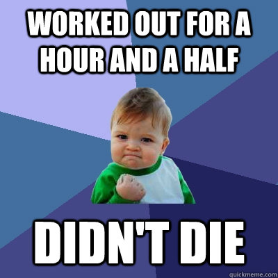 worked out for a hour and a half Didn't die - worked out for a hour and a half Didn't die  Success Kid