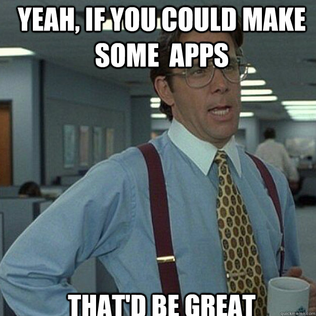 YEAH, IF YOU COULD make some  apps THAT'D BE GREAT - YEAH, IF YOU COULD make some  apps THAT'D BE GREAT  Misc
