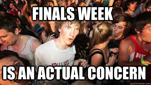 Finals week is an actual concern - Finals week is an actual concern  Sudden Clarity Clarence