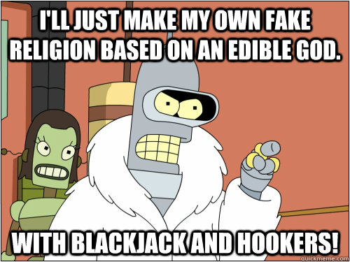 I'll just make my own fake religion based on an edible god.   With Blackjack and hookers! - I'll just make my own fake religion based on an edible god.   With Blackjack and hookers!  Blackjack Bender