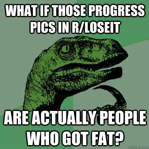 What if those progress pics in r/loseit are actually people who got fat?  Philosoraptor