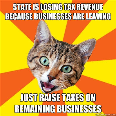 State is losing tax revenue because businesses are leaving just raise taxes on remaining businesses - State is losing tax revenue because businesses are leaving just raise taxes on remaining businesses  Bad Advice Cat