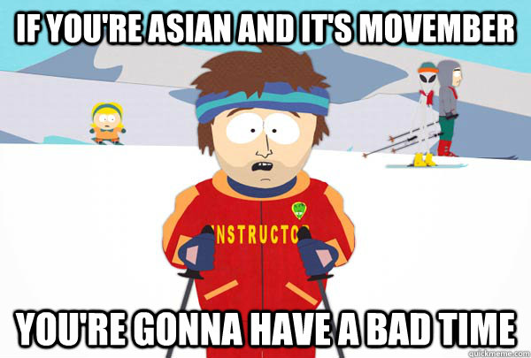 If you're Asian and it's movember You're gonna have a bad time - If you're Asian and it's movember You're gonna have a bad time  Super Cool Ski Instructor
