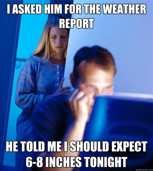 i asked him for the weather report he told me i should expect 6-8 inches tonight - i asked him for the weather report he told me i should expect 6-8 inches tonight  RedditorsWife