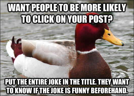 Want people to be more likely to click on your post? Put the entire joke in the title. They want to know if the joke is funny beforehand. - Want people to be more likely to click on your post? Put the entire joke in the title. They want to know if the joke is funny beforehand.  Malicious Advice Mallard