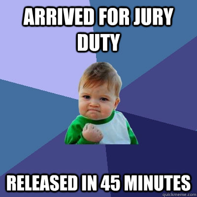 Arrived for jury duty Released in 45 minutes - Arrived for jury duty Released in 45 minutes  Success Kid