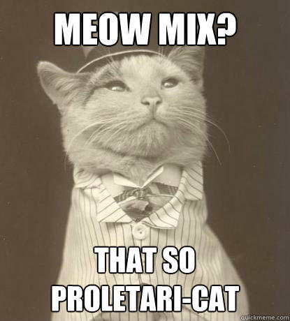 Meow Mix? That so  proletari-cat  Aristocat