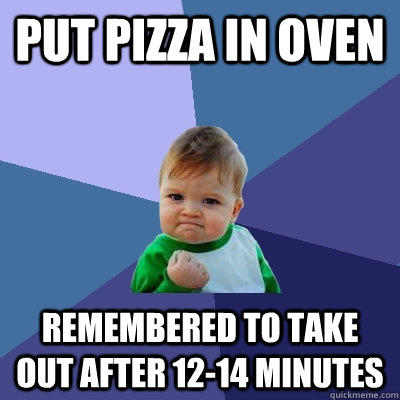 Put pizza in oven Remembered to take out after 12-14 minutes - Put pizza in oven Remembered to take out after 12-14 minutes  Success Kid