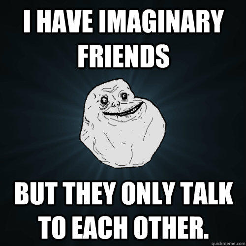 I have imaginary friends But they only talk to each other. - I have imaginary friends But they only talk to each other.  Forever Alone