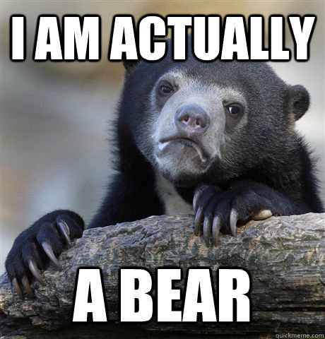 I am actually a bear - I am actually a bear  Confession Bear