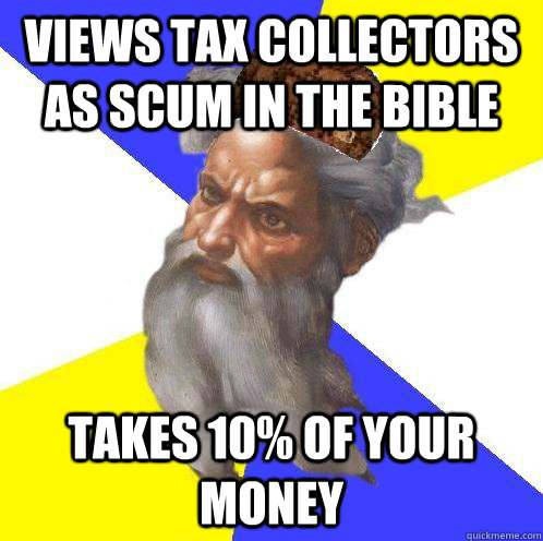 views tax collectors as scum in the bible takes 10% of your money - views tax collectors as scum in the bible takes 10% of your money  Scumbag God