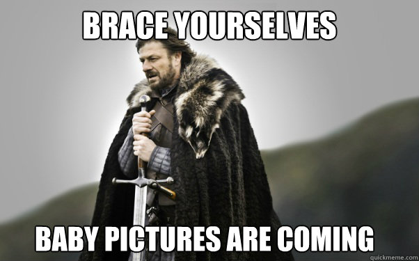 BRACE YOURSELVES Baby pictures are coming  Ned Stark