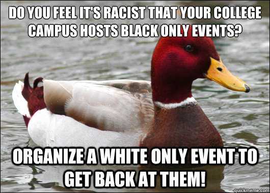 Do you feel it's racist that your college campus hosts black only events?  Organize a white only event to get back at them! - Do you feel it's racist that your college campus hosts black only events?  Organize a white only event to get back at them!  Malicious Advice Mallard
