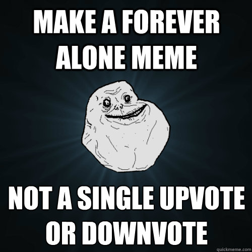 Make a Forever Alone meme Not a single Upvote or Downvote  - Make a Forever Alone meme Not a single Upvote or Downvote   Forever Alone