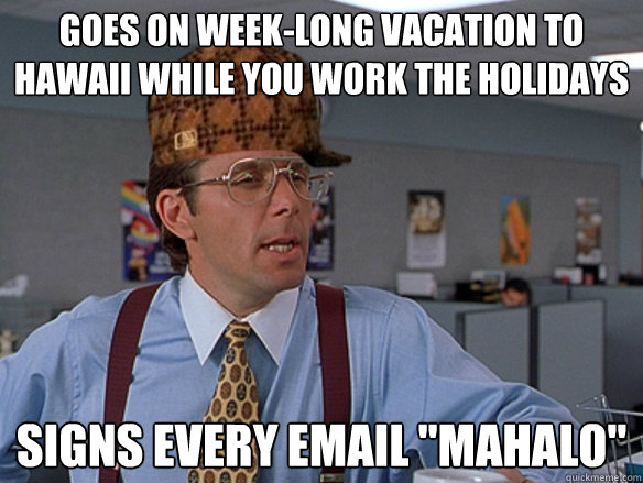 Goes on week-long vacation to Hawaii while you work the holidays Signs every email