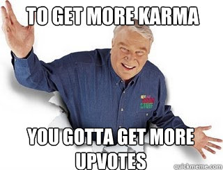 To get more karma You gotta get more upvotes