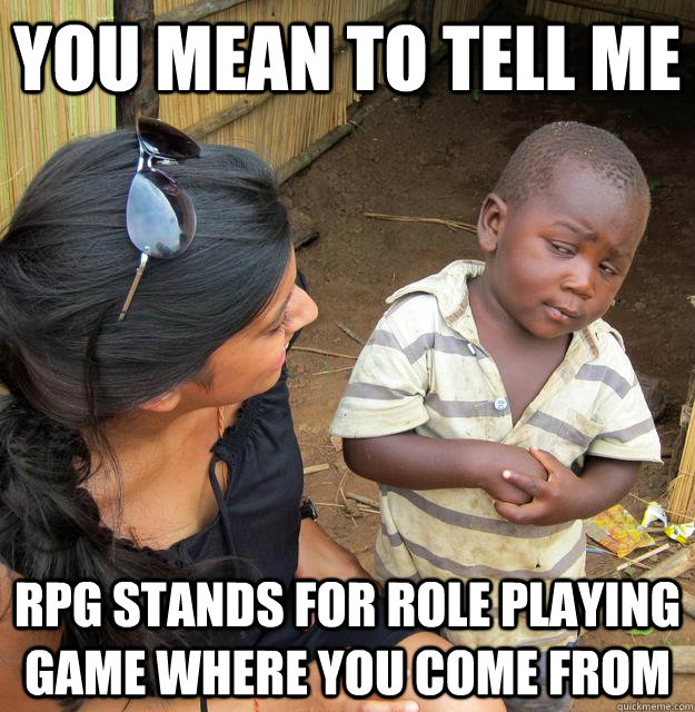You mean to tell me rpg stands for role playing game where you come from
