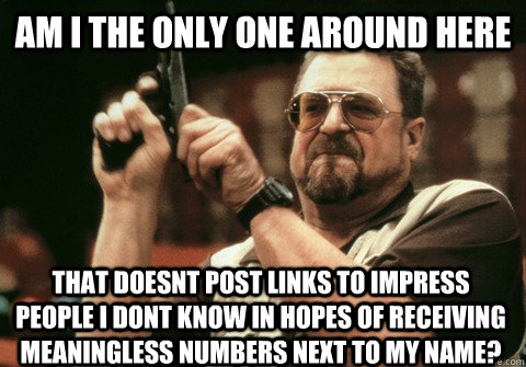 Am I the only one around here that doesnt post links to impress people I dont know in hopes of receiving meaningless numbers next to my name? - Am I the only one around here that doesnt post links to impress people I dont know in hopes of receiving meaningless numbers next to my name?  Am I the only one