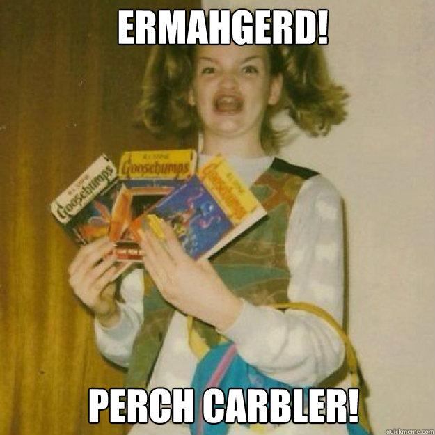 ERMAHGERD! PerCH Carbler! - ERMAHGERD! PerCH Carbler!  Ermahgerd Girl