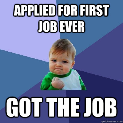 Applied for first job ever got the job  Success Kid