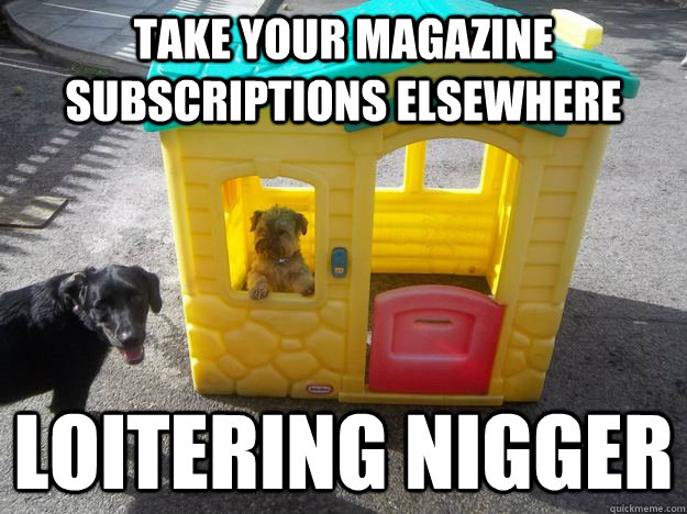 take your magazine subscriptions elsewhere loitering nigger  Upper Class White Dog