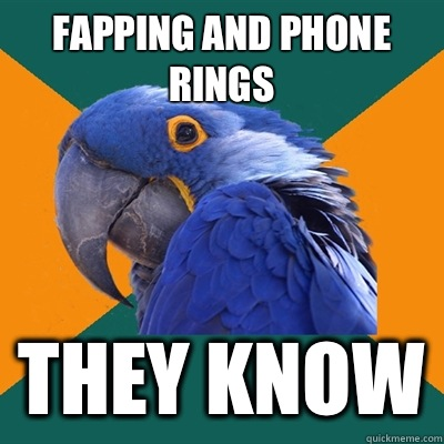 Fapping and phone rings They know - Fapping and phone rings They know  Paranoid Parrot