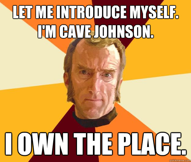 Let me introduce myself. I'm Cave Johnson. I own the place.