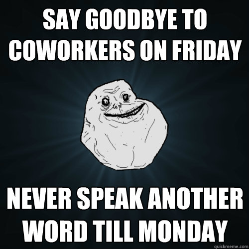say goodbye to coworkers on friday never speak another word till monday - say goodbye to coworkers on friday never speak another word till monday  Forever Alone