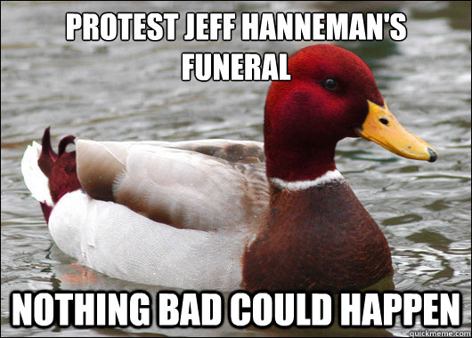 Protest jeff hanneman's funeral  Nothing bad could happen - Protest jeff hanneman's funeral  Nothing bad could happen  Malicious Advice Mallard