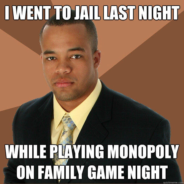 I WENT TO JAIL LAST NIGHT  WHILE PLAYING MONOPOLY ON FAMILY GAME NIGHT - I WENT TO JAIL LAST NIGHT  WHILE PLAYING MONOPOLY ON FAMILY GAME NIGHT  Successful Black Man