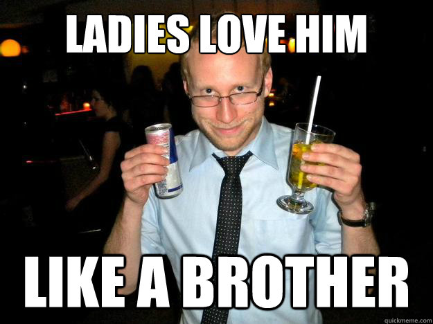 Ladies love him Like a brother  Friendzone