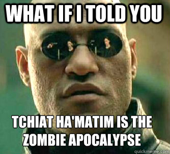 what if i told you tchiat ha'matim is the zombie apocalypse  - what if i told you tchiat ha'matim is the zombie apocalypse   Matrix Morpheus