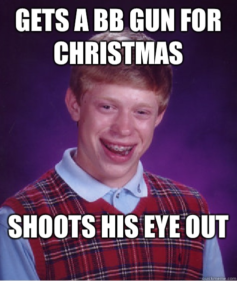 Gets a bb gun for christmas  Shoots his eye out   Bad Luck Brian