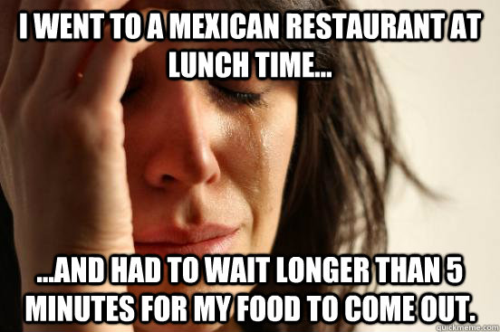 I went to a mexican restaurant at lunch time... ...and had to wait longer than 5 minutes for my food to come out. - I went to a mexican restaurant at lunch time... ...and had to wait longer than 5 minutes for my food to come out.  First World Problems