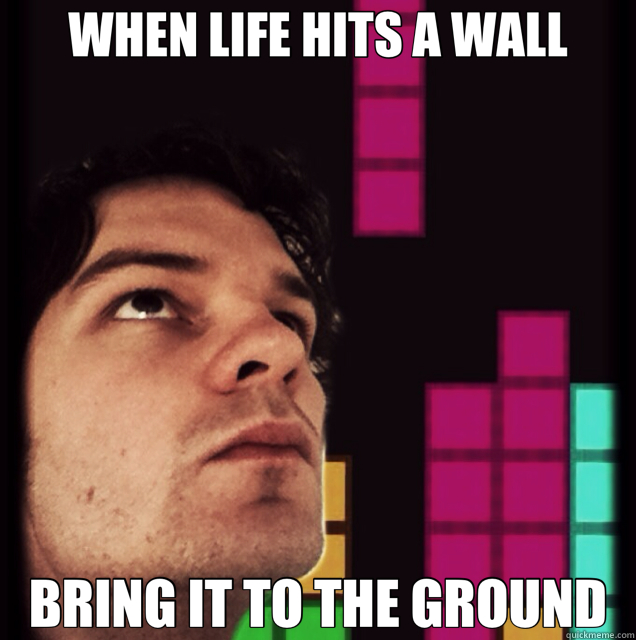 WHEN LIFE HITS A WALL BRING IT TO THE GROUND - WHEN LIFE HITS A WALL BRING IT TO THE GROUND  Tetris Philosopher