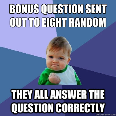bonus question sent out to eight random people they all answer the question correctly  Success Kid