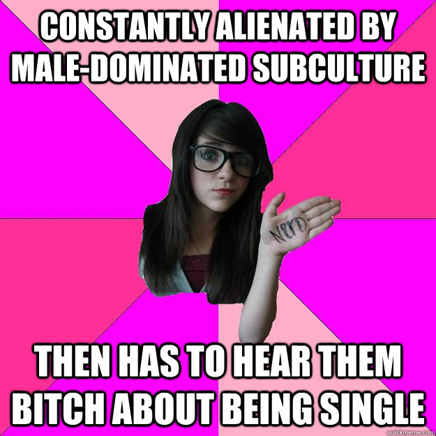 Constantly alienated by male-dominated subculture Then has to hear them bitch about being single - Constantly alienated by male-dominated subculture Then has to hear them bitch about being single  Idiot Nerd Girl