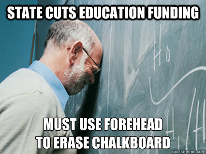 State Cuts education funding Must use forehead to erase chalkboard - State Cuts education funding Must use forehead to erase chalkboard  Misc