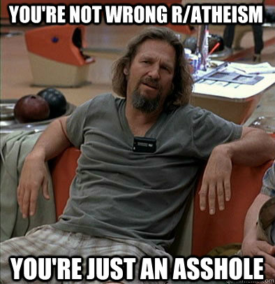 You're not wrong r/Atheism You're just an asshole
