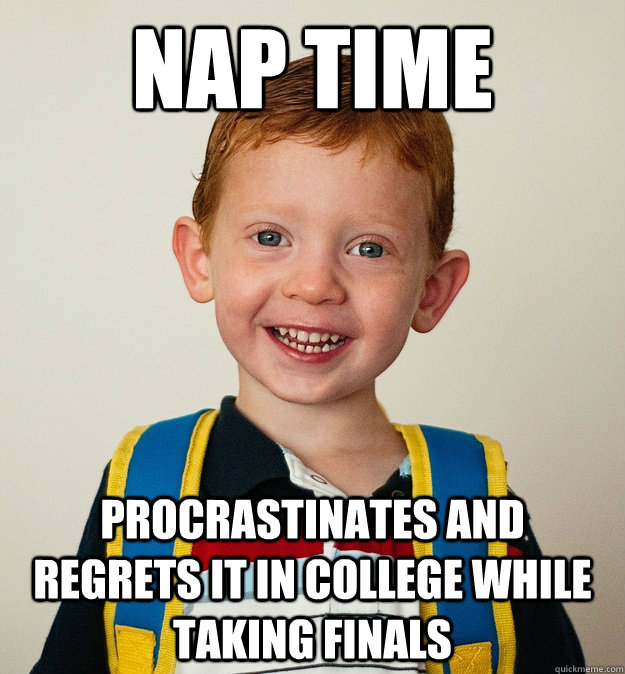 nap time procrastinates and regrets it in college while taking finals  Pre-School Freshman