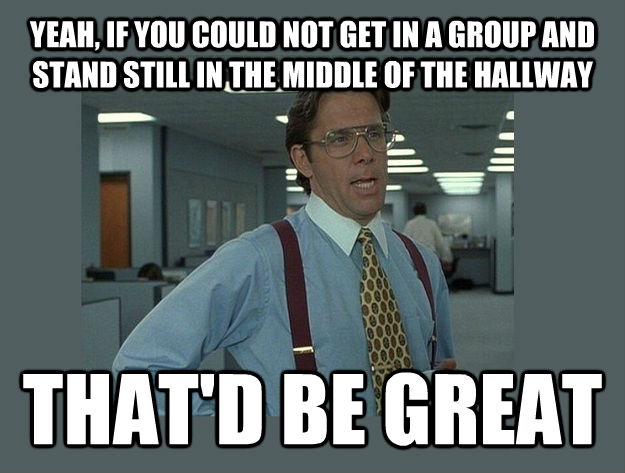 YEAH, IF YOU COULD NOT GET IN A GROUP AND STAND STILL IN THE MIDDLE OF THE HALLWAY THAT'D BE GREAT - YEAH, IF YOU COULD NOT GET IN A GROUP AND STAND STILL IN THE MIDDLE OF THE HALLWAY THAT'D BE GREAT  untitled meme