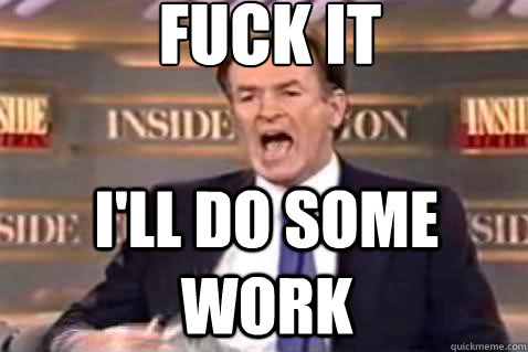 fuck it i'll do some work - fuck it i'll do some work  Fuck It Bill OReilly