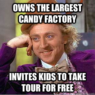 Owns the largest candy factory Invites kids to take tour for free  Condescending Wonka