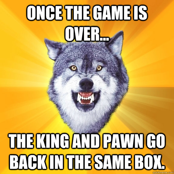 Once the game is over... The king and pawn go back in the same box. - Once the game is over... The king and pawn go back in the same box.  Courage Wolf