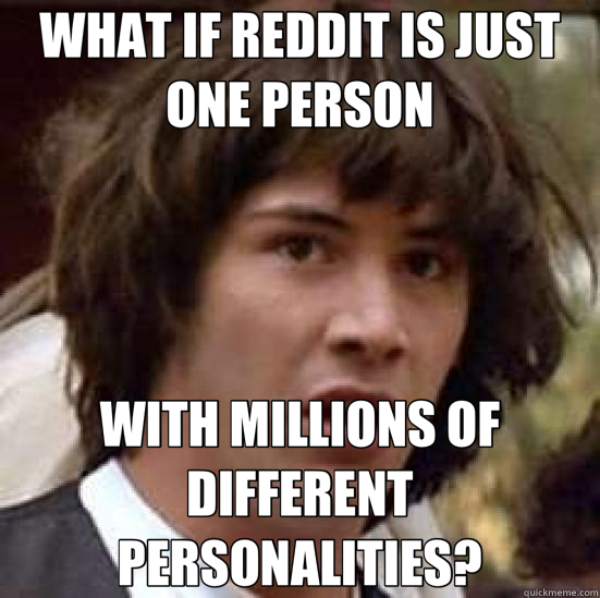 WHAT IF REDDIT IS JUST ONE PERSON WITH MILLIONS OF DIFFERENT PERSONALITIES?  conspiracy keanu
