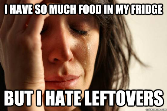 I have so much food in my fridge But I hate leftovers - I have so much food in my fridge But I hate leftovers  First World Problems