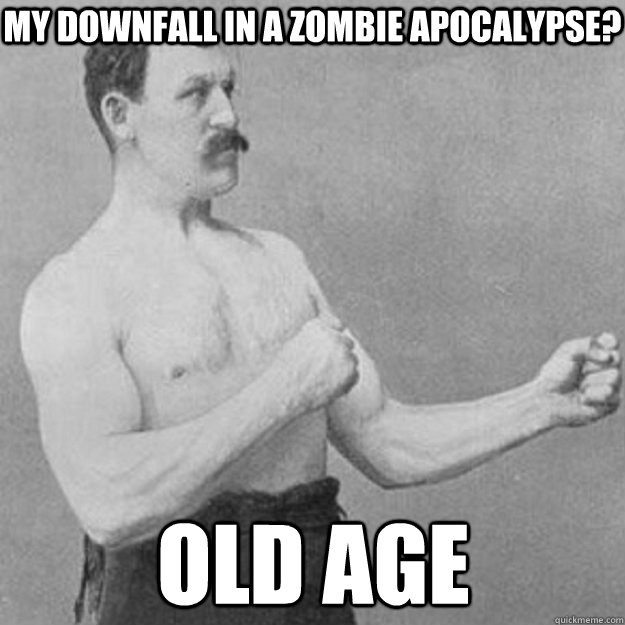 My downfall in a zombie apocalypse? old age - My downfall in a zombie apocalypse? old age  overly manly man