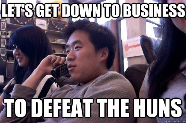 f91909082a01cf674dabaef49e511eafe99f4594f30d3fcebf4061a71f3ed9be to defeat the huns let's get down to business business asian,Get Down Business Meme