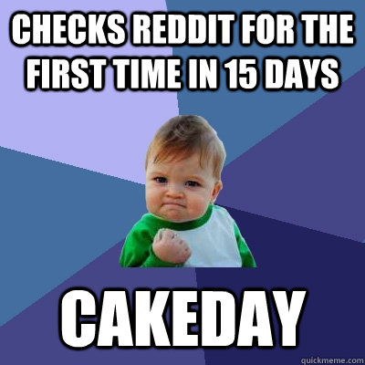 checks reddit for the first time in 15 days cakeday - checks reddit for the first time in 15 days cakeday  Success Kid